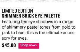 Limited Edition SHIMMER BRICK EYE PALETTE, $45.00 Featuring ten eye shadows in a range of shimmery pastel tones from gold to pink to blue, this is the ultimate accessory for eyes. Shop Now»