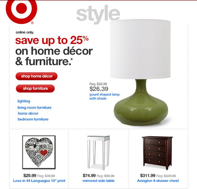 Online only. SAVE UP TO 25% ON HOME DÉCOR & FURNITURE.*