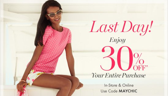 Last Day! Enjoy 30% Off* Your Entire Purchase  In-Store & Online Use Code MAYCHIC