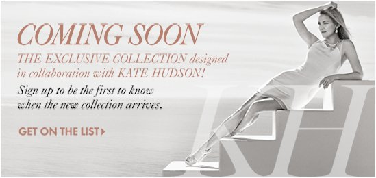 Coming Soon The Exclusive Collection designed  in collaboration with Kate Hudson!  Sign up to be the first to know  when the new collection arrives.