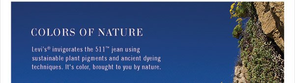 Colors of Nature - Levi's® invigorates the 511™ jean using sustainable plant pigments and ancient dyeing techniques. It's color, brought to you by nature.