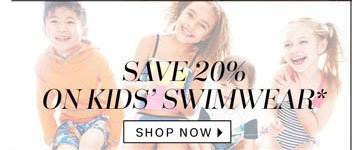Save 20% on Kids' Swimwear*. Shop Now.