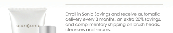 Enroll in Sonic Savings and receive automatic delivery every 3 month, an extra 20% savings, and complimentary shipping on brush heads, cleansers and serums.