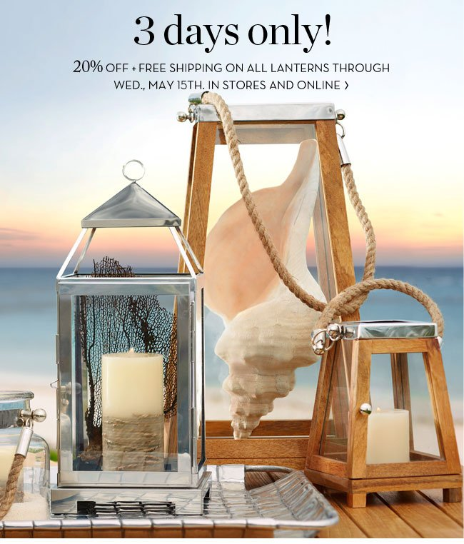 3 DAYS ONLY! 20% OFF + FREE SHIPPING ON ALL LANTERNS THROUGH WED., MAY 15TH. IN STORES AND ONLINE