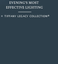 Evening's most effective lighting - TIFFANY LEGACY COLLECTION®