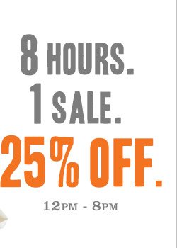 8 HOURS. 1 SALE. 25% OFF. 12PM – 8PM