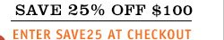 SAVE 25% OFF $100 – ENTER SAVE25 AT CHECKOUT