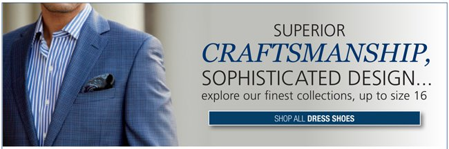 SUPERIOR CRAFTSMANSHIP, SOPHISTICATED DESIGN...EXPLORE OUR FINEST COLLECTIONS, UP TO SIZE 16 | SHOP ALL DRESS SHOES