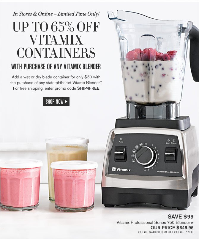 In Stores & Online – Limited Time Only! UP TO 65% OFF VITAMIX CONTAINERS WITH PURCHASE OF ANY VITAMIX BLENDER - Add a wet or dry blade container for only $50 with the purchase of any state-of-the-art Vitamix Blender.* For free shipping, enter promo code SHIP4FREE - SHOP NOW