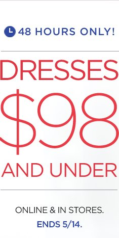 48 HOURS ONLY! | DRESSES $98 AND UNDER | ONLINE & IN STORES. ENDS 5/14.