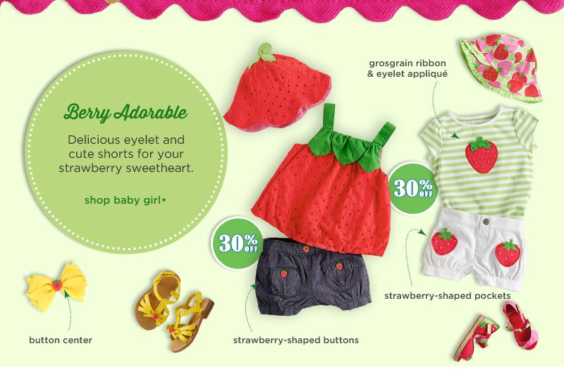 Berry Adorable. Delicious eyelet and cute shorts for your strawberry sweetheart. Shop. Button center. Grosgrain ribbon & eyelet applique. Strawberry-shaped buttons. Strawberry-shaped pockets.