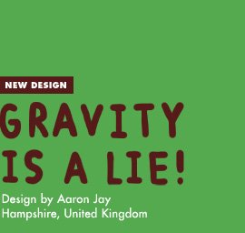New Design - Gravity is a Lie - Design by Aaron Jay / Hampshire, UK
