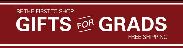 Be the first to shop: Gifts for Grads: Free Shipping