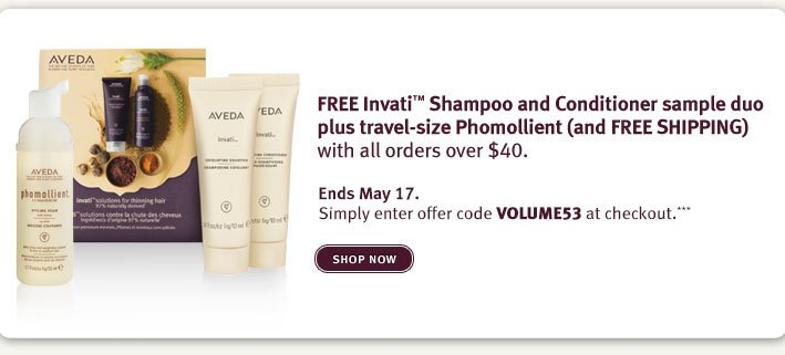 SHOP ONLINE FREE Invati™ Shampoo and Conditioner sample duo plus travel-size Phomollient (and FREE SHIPPING) with all orders over $40. Three Days Only. Enter offer code VOLUME33 at checkout.***