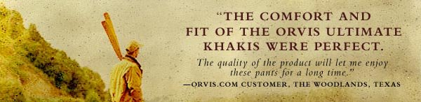 """The comfort and fit of the oRVIS ULTIMATE KHAKIS WERE PERFECT.  The quality of the product will let me enjoy these pants for a long time.""  —Orvis.com customer, The Woodlands, Texas"