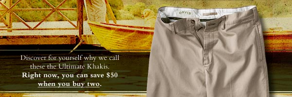 Discover for yourself why we call these the Ultimate Khakis. Right now, you can save $50 when you buy two.