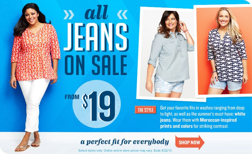 all JEANS ON SALE | FROM $19 | a perfect fit for everybody | Select styles only. Online and in-store prices may vary. Ends 5/22/13. | SHOP NOW