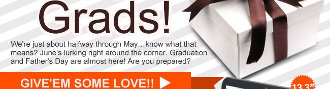 We're just about halfway through May...know what that means? June's lurking right around the corner. Graduation and Father's Day are almost here! Are you prepared? GIVE'EM SOME LOVE!!