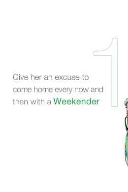 GIVE HER AN EXCUSE TO COME HOME EVERY NOW AND THEN WITH A WEEKENDER