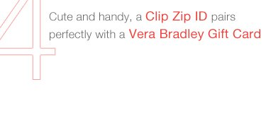 CUTE AND HANDY, A CLIP ZIP ID PAIRS PERFECTLY WITH A VERA BRADLEY GIFT CARD