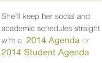 SHE'LL KEEP HER SOCIAL AND ACADEMIC SCHEDULES STRAIGHT WITH A 2014 AGENDA OR 2014 STUDENT AGENDA