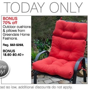 BONUS 70% off Outdoor cushions & pillows from Greendale Home Fashions. Reg. $62-$268, Bonus 18.60-80.40  Bonus Buys available while supplies last. Priced so low, additional discounts do not apply.