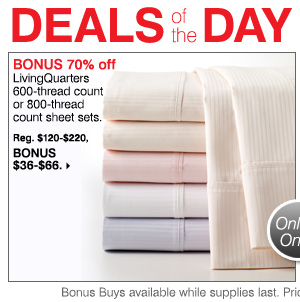 DEALS of the DAY TODAY ONLY BONUS 70% off LivingQuarters 600-thread count or 800-thread count sheet sets. Reg. $120-$220,  Bonus $36-$66.