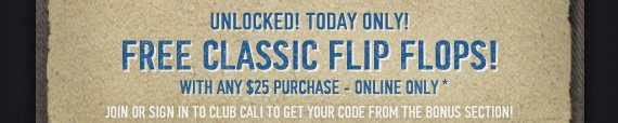 UNLOCKED! TODAY ONLY! FREE CLASSIC FLIP FLOPS! WITH ANY $25 PURCHASE - ONLINE ONLY*