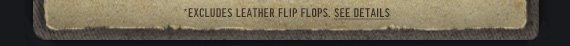 *EXCLUDES LEATHER FLIP FLOPS. SEE DETAILS