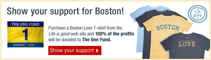 Show  your support for Boston! Purchase a Boston Love T-shirt from the Life is  good web site and 100% of the profits will be donated to The One Fund.  Show your support.