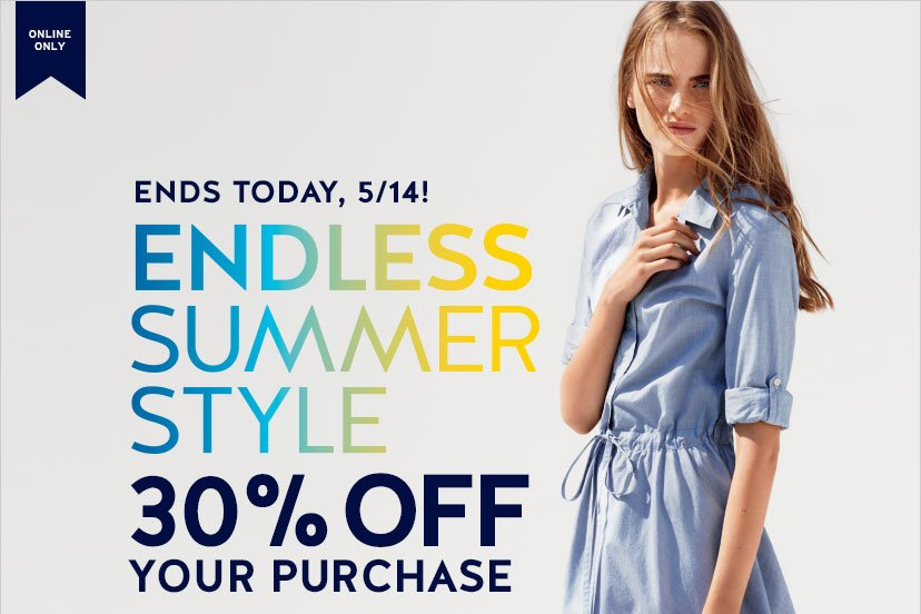 ONLINE ONLY | ENDS TODAY, 5/14! | ENDLESS SUMMER STYLE | 30% OFF YOUR PURCHASE