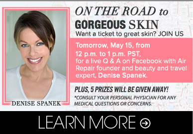 On The Road to Gorgeous Skin Want a ticket to great skin? JOIN US Tomorrow, May 15 from 12pm to 1pm PST for a live Q&A on Faceboon with Air Repair founder and beauty and travel expert, Denise Spanek. Plus, 5 prizes will be given away! Learn More>>