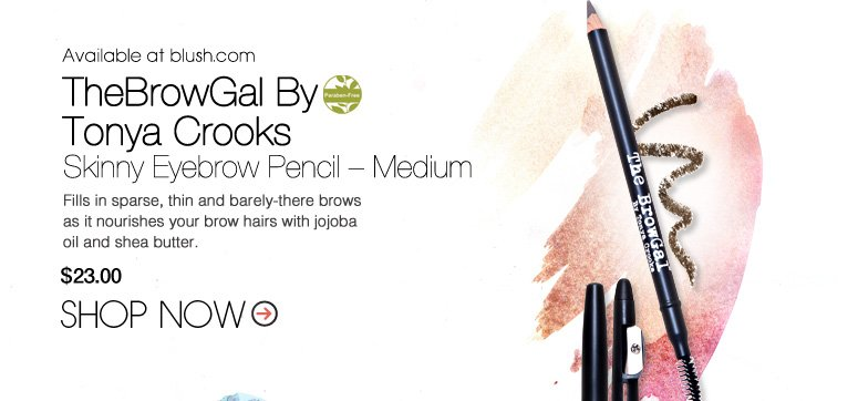 Available at blush.com Paraben-free TheBrowGal By Tonya Crooks Skinny Eyebrow Pencil – Medium Fills in sparse, thin and barely-there brows as it nourishes your brow hairs with jojoba oil and shea butter. $23 Shop Now>>