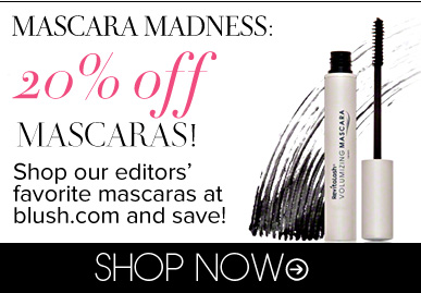 Mascara Madness: 20% Off Mascaras! Shop our editors' favorite mascaras at blush.com and save! Shop Now>>