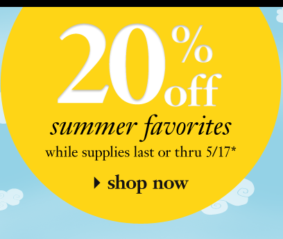 20% off summer favorites while supplies last or thru 5/17 shop now