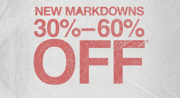 NEW MARKDOWNS 30%-60% OFF*