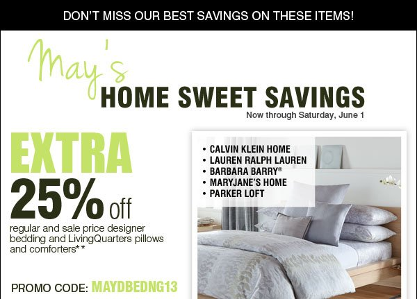 Don't miss out on our best savings on these items! Now through Saturday, June 1 MAY'S Home Sweet Savings Extra 25% off all regular and sale price designer bedding and LivingQuarters pillows and comforters** Promo code: MAYDBEDNG13 Calvin Klein Home - Lauren Ralph Lauren - Barbara Barry® - MaryJane's Home - Parker Loft