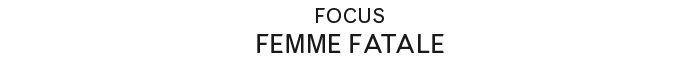 Focus | Femme Fatale