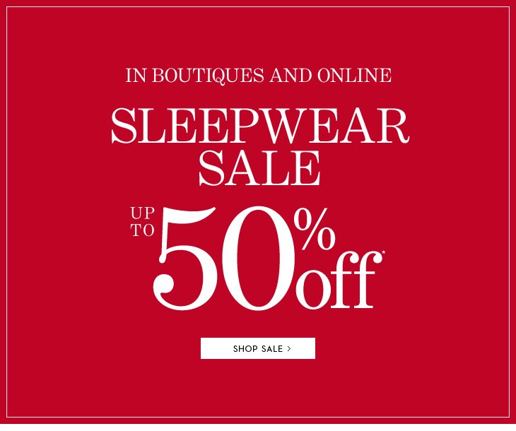 In Boutiques & Online SLEEPWEAR SALE Up To 50% Off*  SHOP SALE
