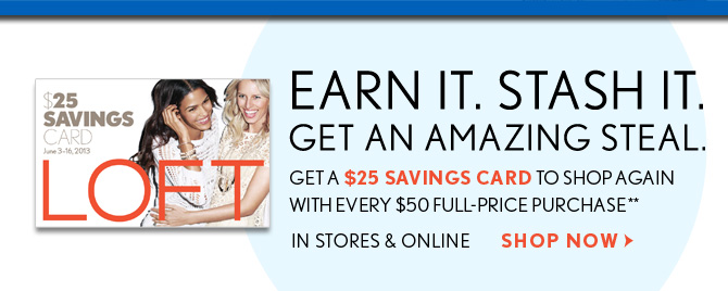 EARN IT. STASH IT. GET AN AMAZING STEAL. GET A $25 SAVINGS CARD TO SHOP AGAIN WITH EVERY $50 FULL–PRICE PURCHASE**  IN STORES & ONLINE  SHOP NOW