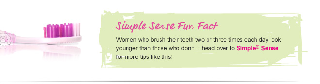 Simple Sense Fun Fact - Women who brush their teeth two or three times each day look younger than those who don't... head over to Simple® Sense for more tips like this!