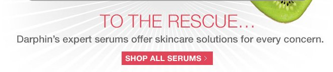 TO THE RESCUE... Darphin's expert serums offer skincare solutions for every concern. SHOP ALL SERUMS»