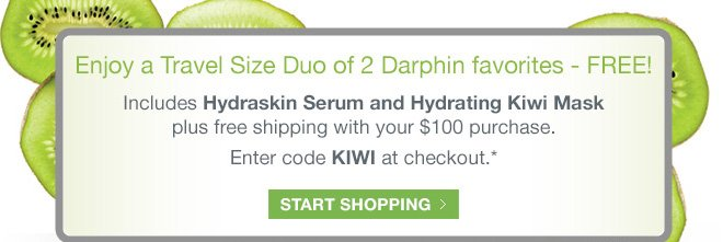 Enjoy a Travel Size Duo of 2 Darphin favorites - FREE! Includes Hydraskin Serum and Hydrating Kiwi Mask plus free shipping with your $100 purchase.  Enter code KIWI at checkout.* START SHOPPING»