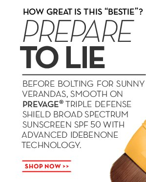 "HOW GREAT IS THIS ""BESTIE""? PREPARE TO LIE. BEFORE BOLTING FOR SUNNY VERANDAS, SMOOTH ON PREVAGE®  TRIPLE DEFENSE SHIELD BROAD SPECTRUM SUNSCREEN SPF 50 WITH ADVANCED IDEBENONE TECHNOLOGY. SHOP NOW. PREVAGE® Triple Defense Shield Broad Spectrum Sunscreen SPF 50, $79.00."