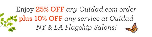 Enjoy 25% off any Ouidad.com order plus 10% off any service at Ouidad NY and LA Flagship Salons!