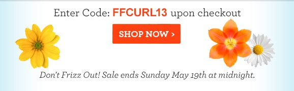Enter Code: FFCURL13 upon checkout. SHOP NOW! Don't Frizz Out! Sale ends Sunday May 19th at midnight.