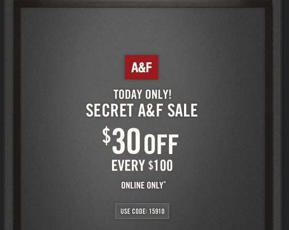 A&F     TODAY ONLY!     SECRET A&F SALE          $30 OFF     EVERY $100          ONLINE ONLY*          USE CODE: 15910