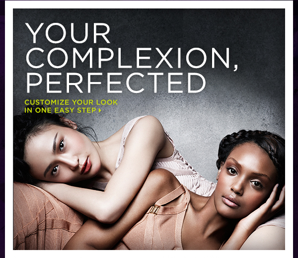 Your Complexion, Perfected.  Customize Your Look In One Easy Step >