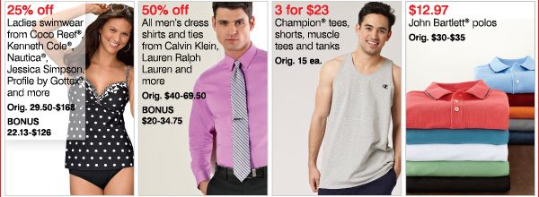 5. 25% off Ladies swimwear from Coco Reef®, Kenneth Cole®, Nautica®, Jessica Simpson, Profile by Gottex® and more Orig. 29.50-$168 Bonus 22.13-$126 50% off All men's dress shirts and ties from Calvin Klein, Lauren Ralph Lauren and more Orig. $40-69.50 Bonus $20-34.75  3 for $23 Champion® tees, shorts, muscle tees and tanks Orig. $15 ea.  $12.97 John Bartlett® polos Orig. $30-$35