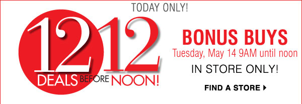 12 before 12 Tomorrow only! BONUS BUYS Tuesday, May 14 9AM until noon In store only! Find a store
